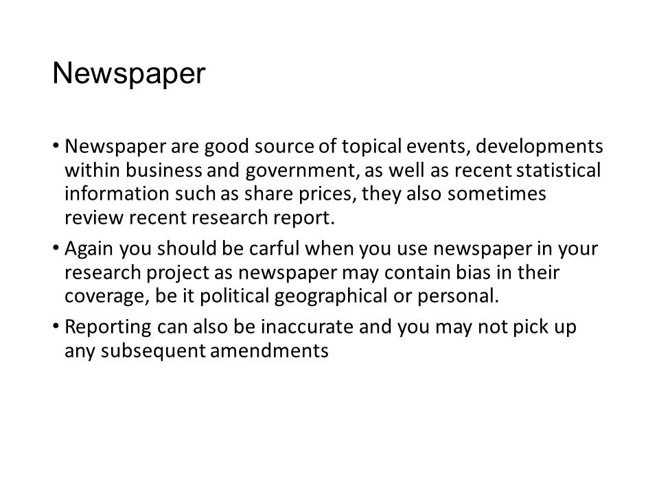 Newspaper Newspaper are good source of topical events, developments within business and government, as well as recent statistical information such as share prices, they also sometimes review recent research report.