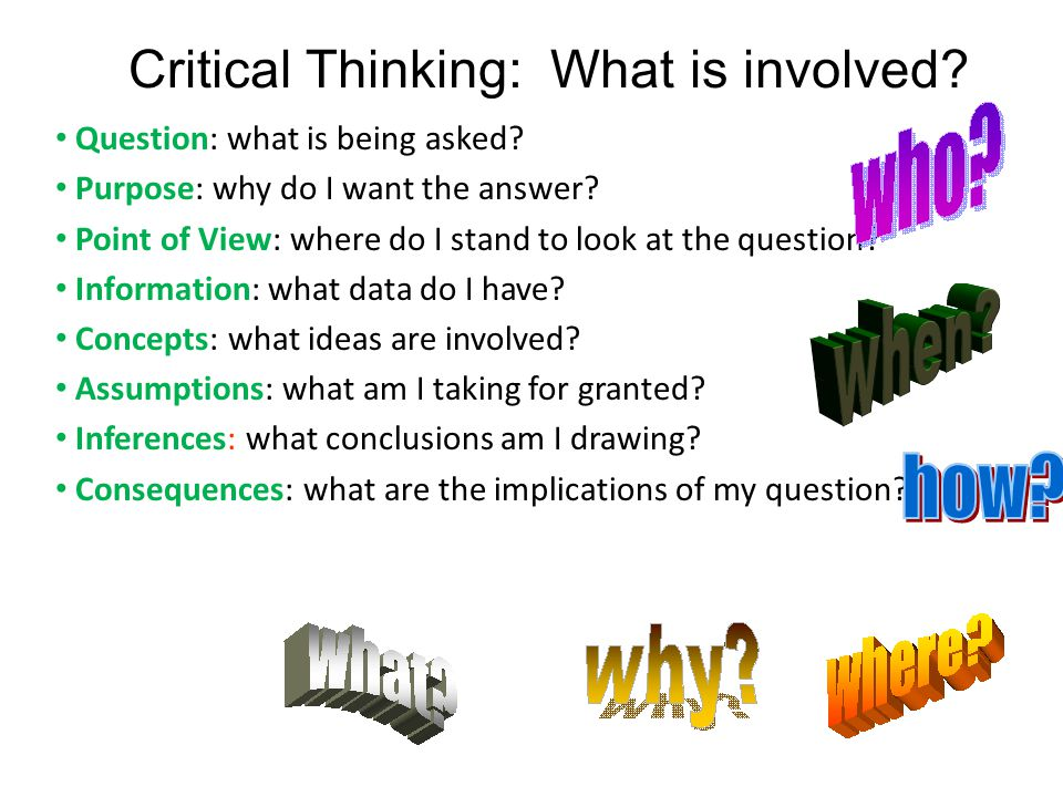 Critical Thinking: What is involved. Question: what is being asked.