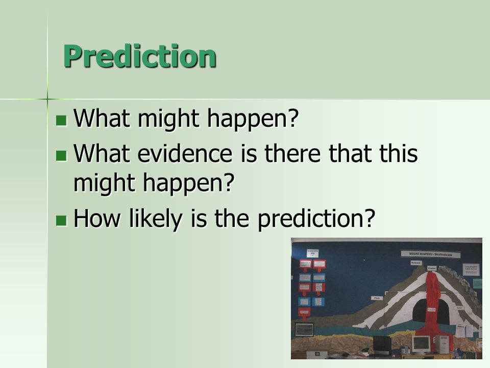 Prediction What might happen. What might happen. What evidence is there that this might happen.
