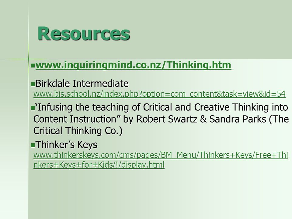 Resources www.inquiringmind.co.nz/Thinking.htm www.inquiringmind.co.nz/Thinking.htm www.inquiringmind.co.nz/Thinking.htm Birkdale Intermediate www.bis.school.nz/index.php option=com_content&task=view&id=54 Birkdale Intermediate www.bis.school.nz/index.php option=com_content&task=view&id=54 www.bis.school.nz/index.php option=com_content&task=view&id=54 'Infusing the teaching of Critical and Creative Thinking into Content Instruction by Robert Swartz & Sandra Parks (The Critical Thinking Co.) 'Infusing the teaching of Critical and Creative Thinking into Content Instruction by Robert Swartz & Sandra Parks (The Critical Thinking Co.) Thinker's Keys www.thinkerskeys.com/cms/pages/BM_Menu/Thinkers+Keys/Free+Thi nkers+Keys+for+Kids/!/display.html Thinker's Keys www.thinkerskeys.com/cms/pages/BM_Menu/Thinkers+Keys/Free+Thi nkers+Keys+for+Kids/!/display.html www.thinkerskeys.com/cms/pages/BM_Menu/Thinkers+Keys/Free+Thi nkers+Keys+for+Kids/!/display.html www.thinkerskeys.com/cms/pages/BM_Menu/Thinkers+Keys/Free+Thi nkers+Keys+for+Kids/!/display.html