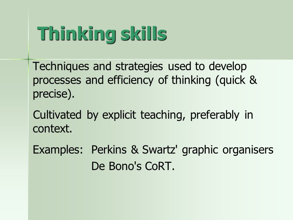 Thinking skills Techniques and strategies used to develop processes and efficiency of thinking (quick & precise).