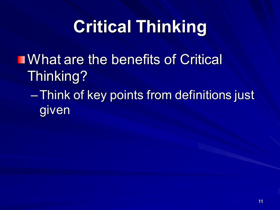 11 Critical Thinking What are the benefits of Critical Thinking? –Think of key points from definitions just given