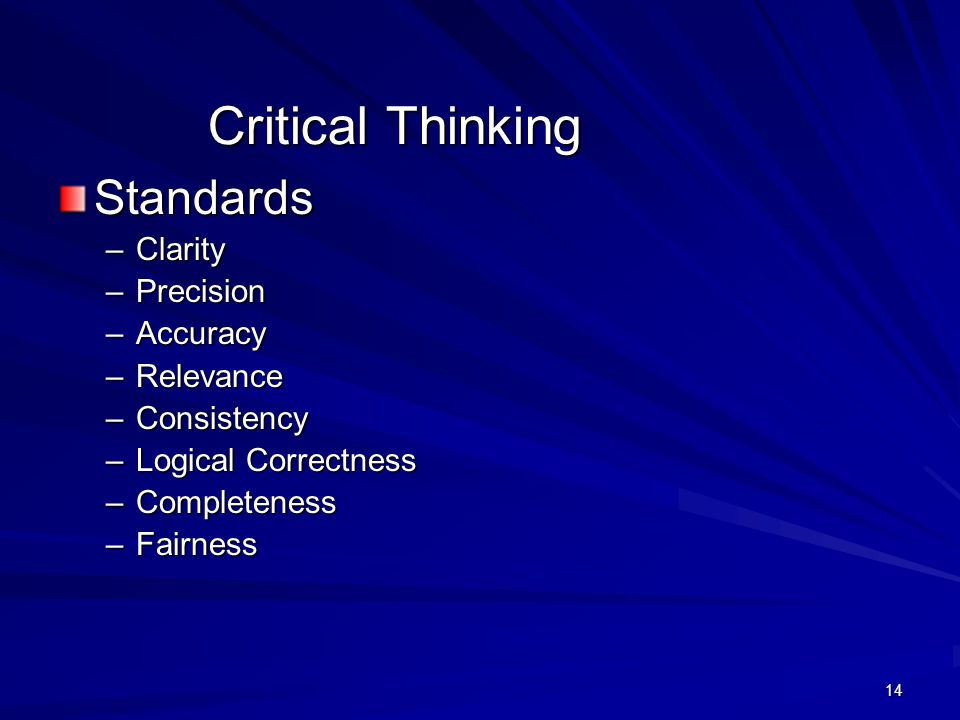 14 Critical Thinking Standards –Clarity –Precision –Accuracy –Relevance –Consistency –Logical Correctness –Completeness –Fairness