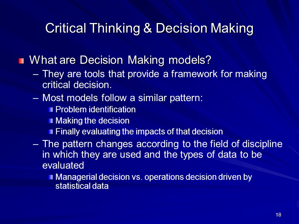 18 Critical Thinking & Decision Making What are Decision Making models? – –They are tools that provide a framework for making critical decision. – –Mo