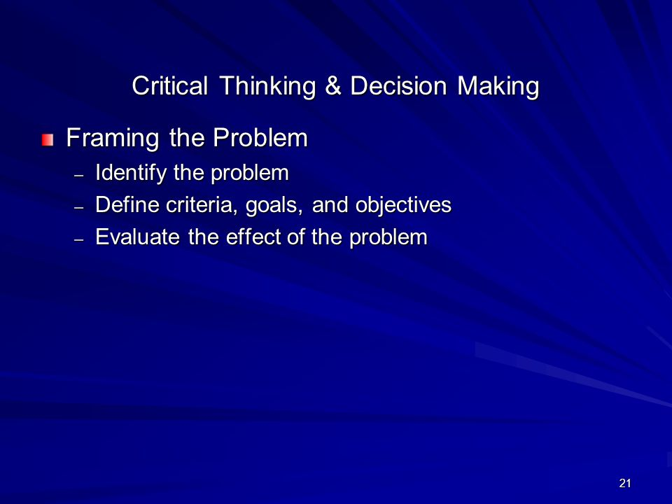 21 Critical Thinking & Decision Making Framing the Problem – Identify the problem – Define criteria, goals, and objectives – Evaluate the effect of th