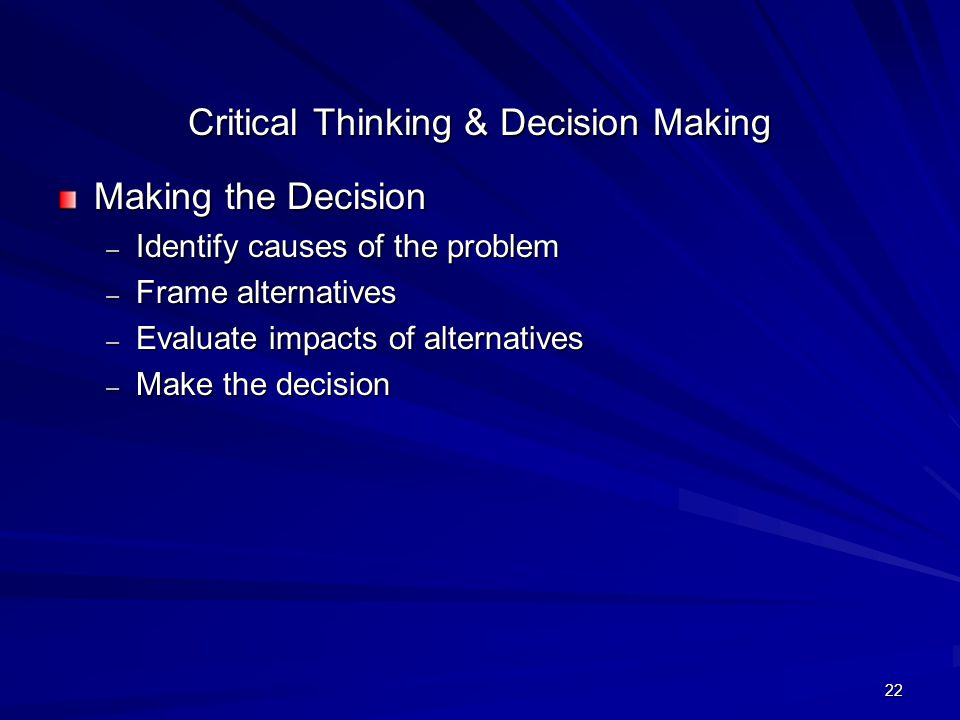 22 Critical Thinking & Decision Making Making the Decision – Identify causes of the problem – Frame alternatives – Evaluate impacts of alternatives –