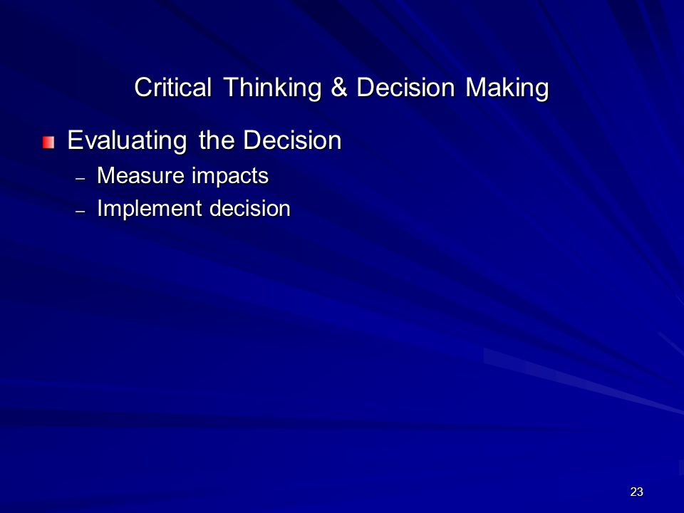 23 Critical Thinking & Decision Making Evaluating the Decision – Measure impacts – Implement decision