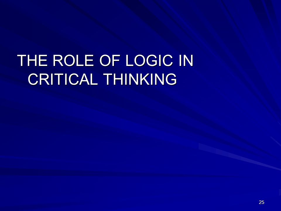 25 THE ROLE OF LOGIC IN CRITICAL THINKING