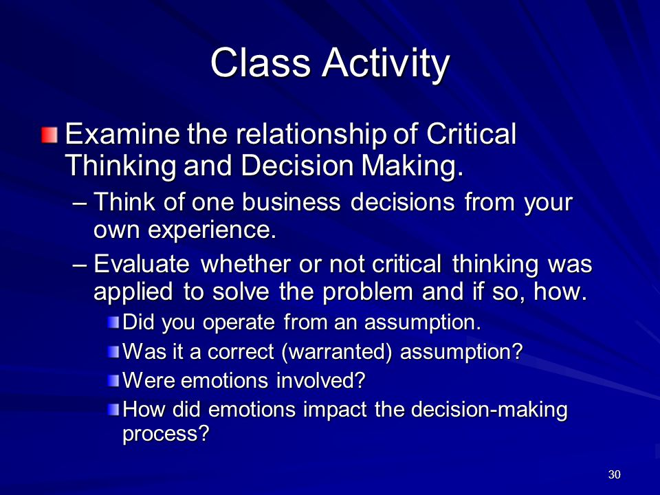 30 Class Activity Examine the relationship of Critical Thinking and Decision Making. –Think of one business decisions from your own experience. –Evalu