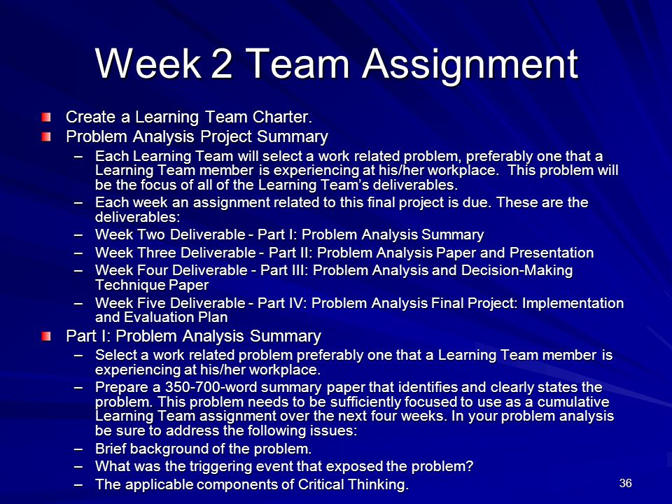 36 Week 2 Team Assignment Create a Learning Team Charter. Problem Analysis Project Summary –Each Learning Team will select a work related problem, pre