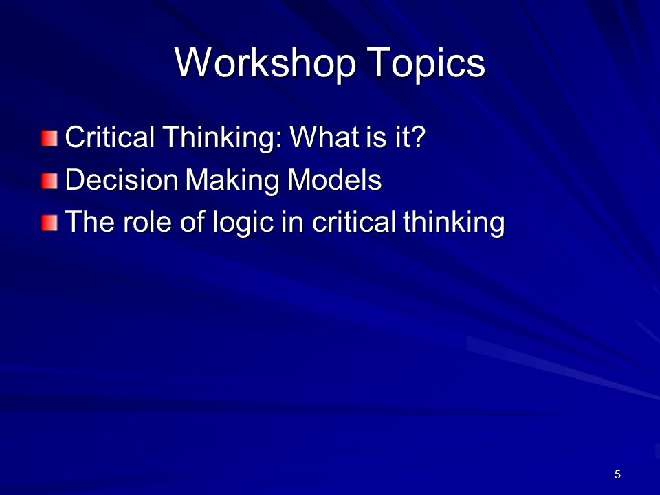 5 Workshop Topics Critical Thinking: What is it? Decision Making Models The role of logic in critical thinking