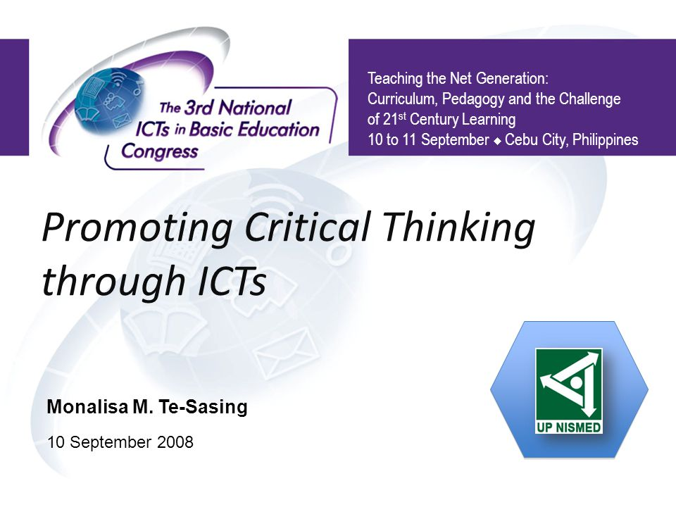 Promoting Critical Thinking through ICTs Teaching the Net Generation: Curriculum, Pedagogy and the Challenge of 21 st Century Learning 10 to 11 September  Cebu City, Philippines Monalisa M.