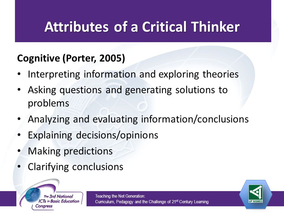 Teaching the Net Generation: Curriculum, Pedagogy and the Challenge of 21 st Century Learning Attributes of a Critical Thinker Cognitive (Porter, 2005) Interpreting information and exploring theories Asking questions and generating solutions to problems Analyzing and evaluating information/conclusions Explaining decisions/opinions Making predictions Clarifying conclusions
