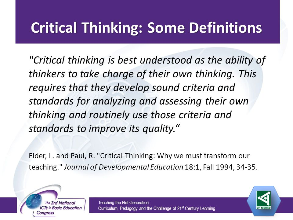 Teaching the Net Generation: Curriculum, Pedagogy and the Challenge of 21 st Century Learning Critical Thinking: Some Definitions Critical thinking is best understood as the ability of thinkers to take charge of their own thinking.