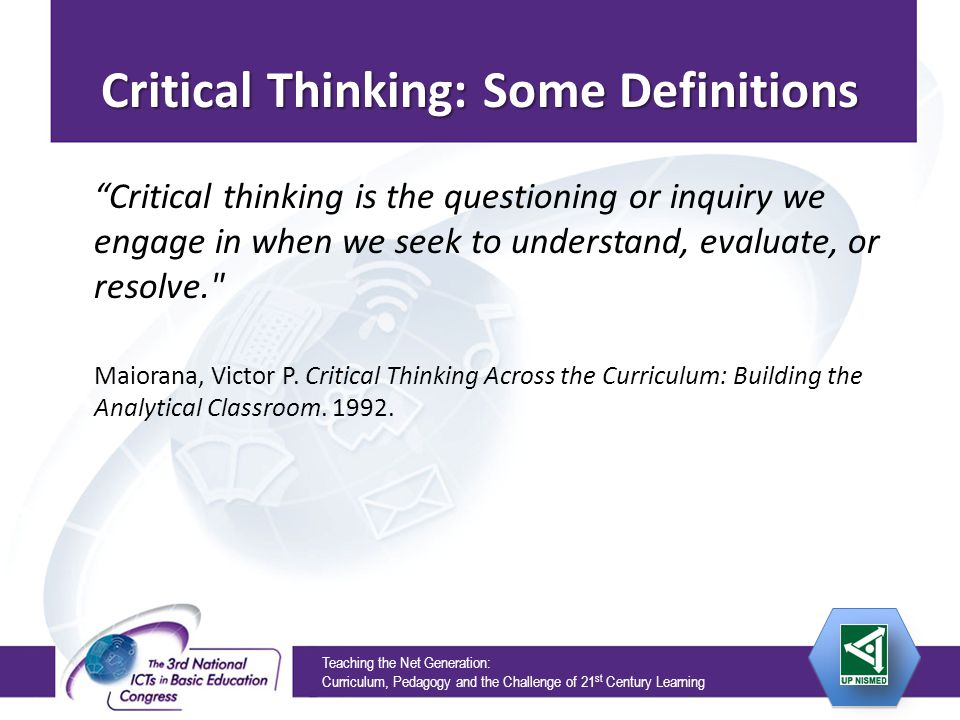 Teaching the Net Generation: Curriculum, Pedagogy and the Challenge of 21 st Century Learning Critical Thinking: Some Definitions Critical thinking is the questioning or inquiry we engage in when we seek to understand, evaluate, or resolve. Maiorana, Victor P.
