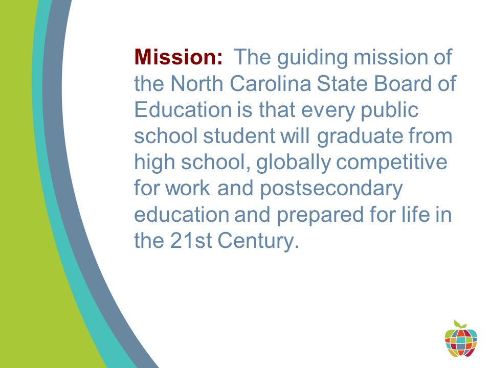 Mission: The guiding mission of the North Carolina State Board of Education is that every public school student will graduate from high school, globally competitive for work and postsecondary education and prepared for life in the 21st Century.