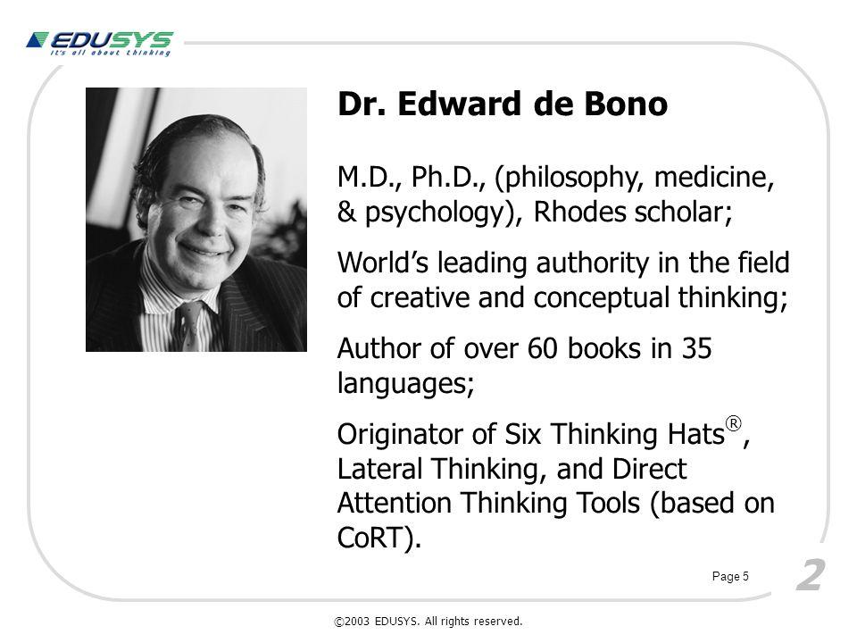 Dr. Edward de Bono M.D., Ph.D., (philosophy, medicine, & psychology), Rhodes scholar; World's leading authority in the field of creative and conceptua