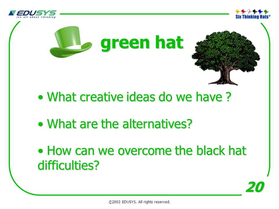 20 green hat What creative ideas do we have ? What creative ideas do we have ? What are the alternatives? What are the alternatives? How can we overco