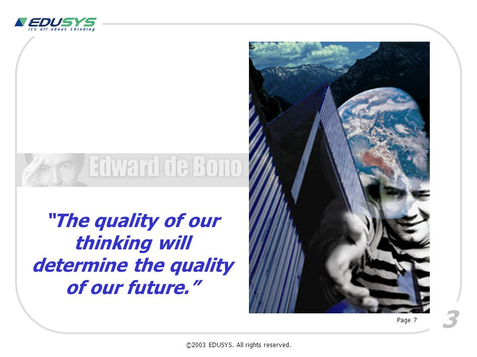 """""""The quality of our thinking will determine the quality of our future."""" 3 Page 7 ©2003 EDUSYS. All rights reserved."""