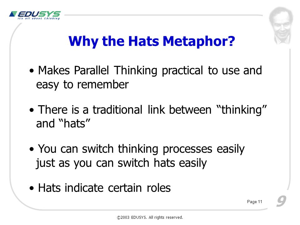 """9 Why the Hats Metaphor? Makes Parallel Thinking practical to use and easy to remember There is a traditional link between """"thinking"""" and """"hats"""" You c"""