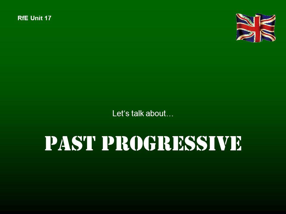 RfE Unit 17 Let's talk about… PAST PROGRESSIVE
