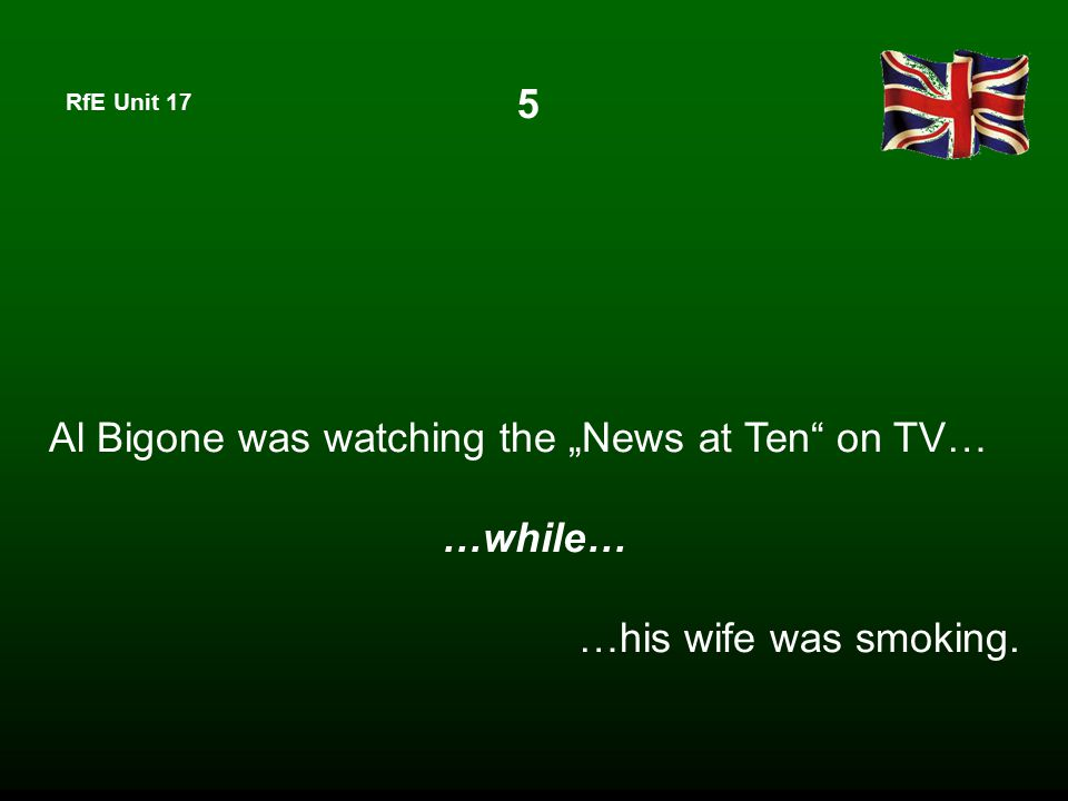 "RfE Unit 17 Al Bigone was watching the ""News at Ten"" on TV… …while… …his wife was smoking. 5"