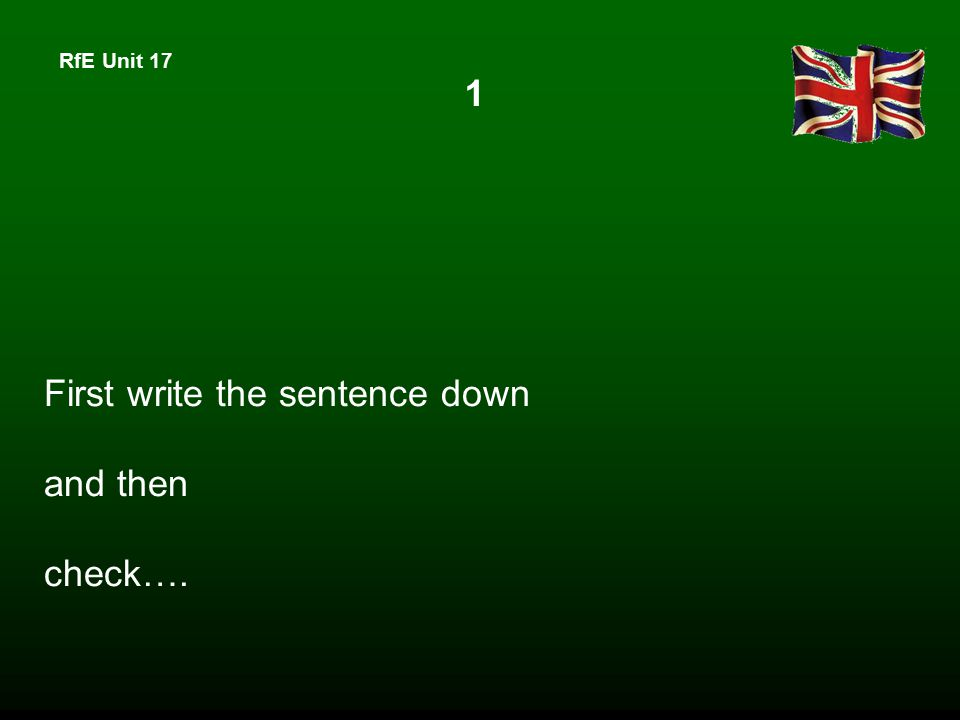 RfE Unit 17 First write the sentence down and then check…. 1