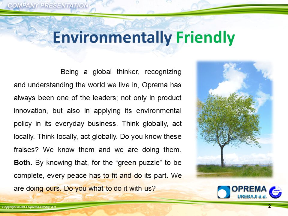 Being a global thinker, recognizing and understanding the world we live in, Oprema has always been one of the leaders; not only in product innovation, but also in applying its environmental policy in its everyday business.