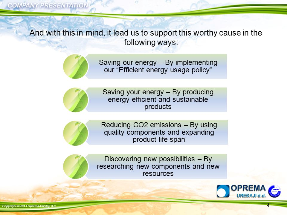 And with this in mind, it lead us to support this worthy cause in the following ways: Saving our energy – By implementing our Efficient energy usage policy Saving your energy – By producing energy efficient and sustainable products Reducing CO2 emissions – By using quality components and expanding product life span Discovering new possibilities – By researching new components and new resources 4