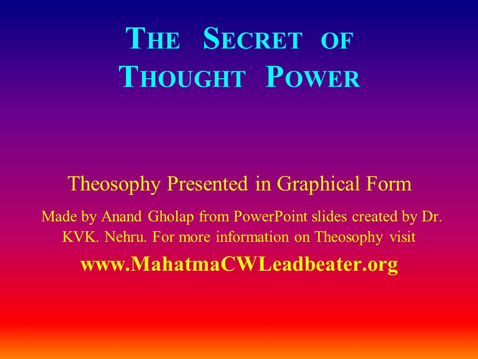 T HE S ECRET OF T HOUGHT P OWER Theosophy Presented in Graphical Form Made by Anand Gholap from PowerPoint slides created by Dr.