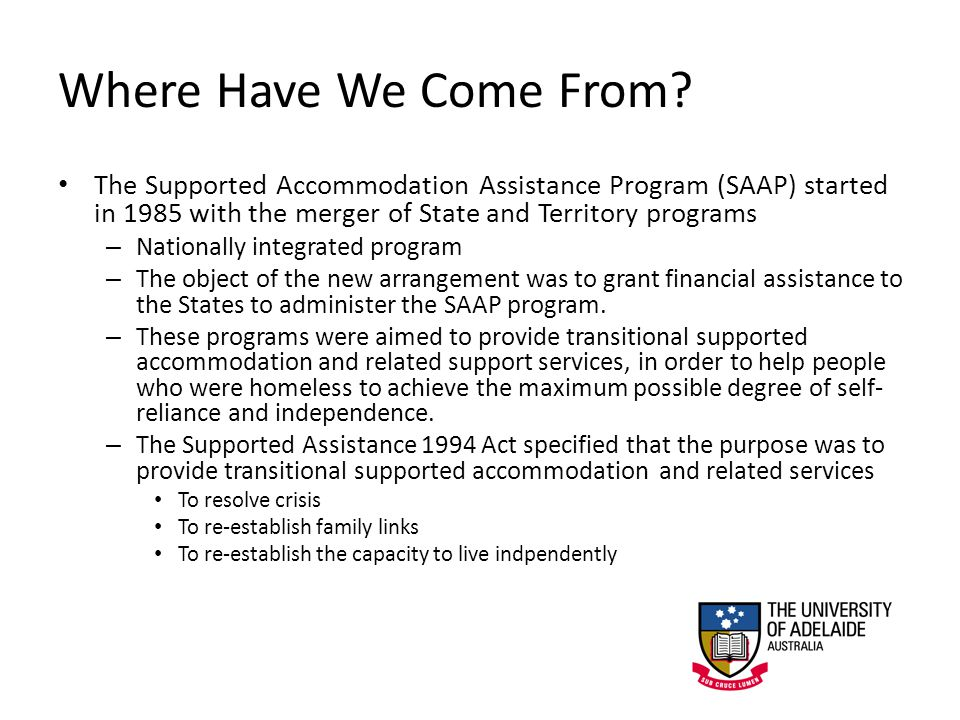 Where Have We Come From? The Supported Accommodation Assistance Program (SAAP) started in 1985 with the merger of State and Territory programs – Natio