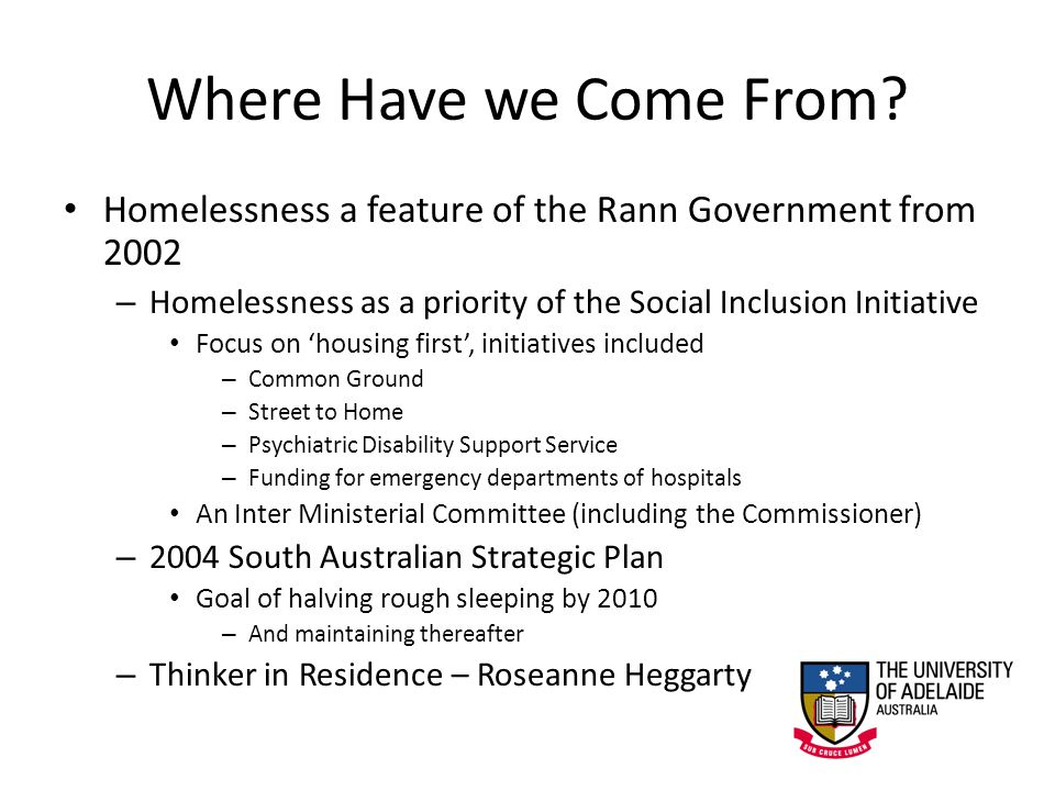 Where Have we Come From? Homelessness a feature of the Rann Government from 2002 – Homelessness as a priority of the Social Inclusion Initiative Focus