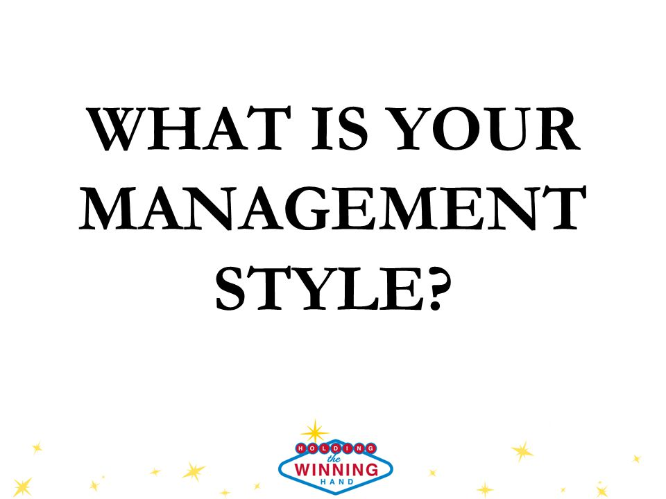 WHAT IS YOUR MANAGEMENT STYLE?