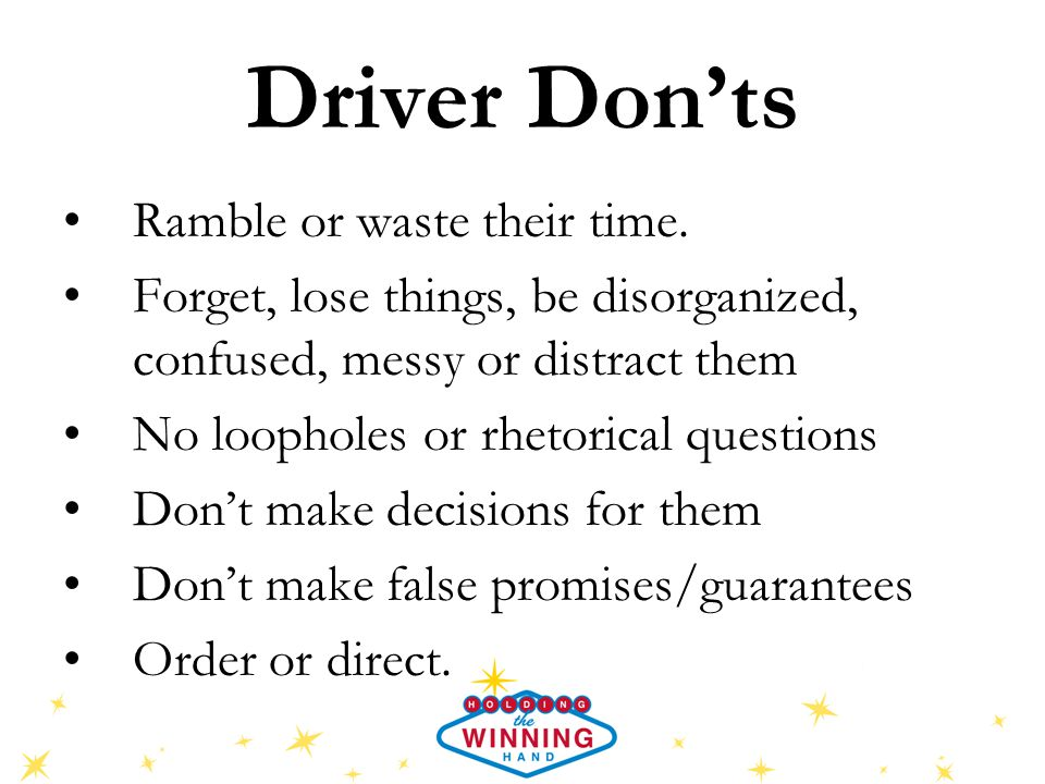 Driver Don'ts Ramble or waste their time. Forget, lose things, be disorganized, confused, messy or distract them No loopholes or rhetorical questions