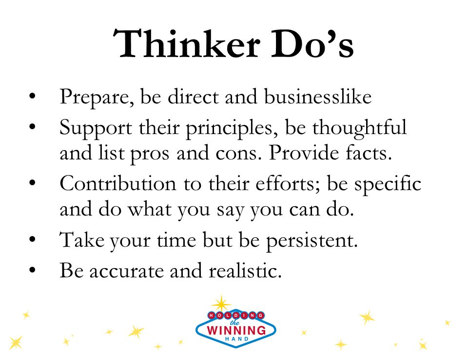 Thinker Do's Prepare, be direct and businesslike Support their principles, be thoughtful and list pros and cons.