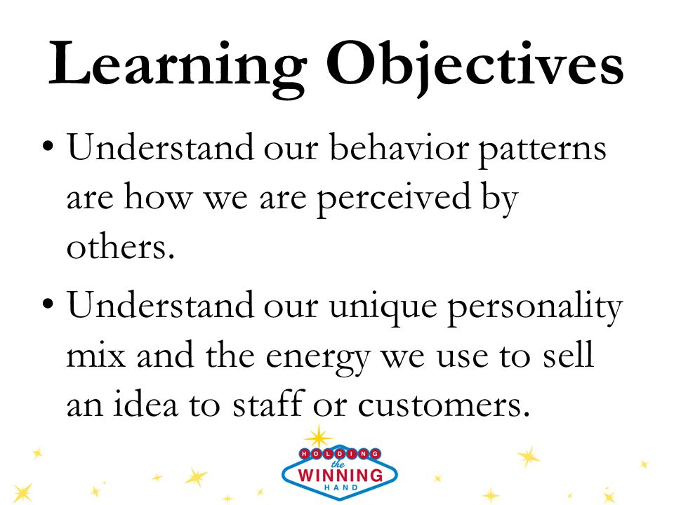 Learning Objectives Understand our behavior patterns are how we are perceived by others. Understand our unique personality mix and the energy we use t