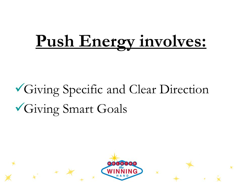 Push Energy involves: Giving Specific and Clear Direction Giving Smart Goals