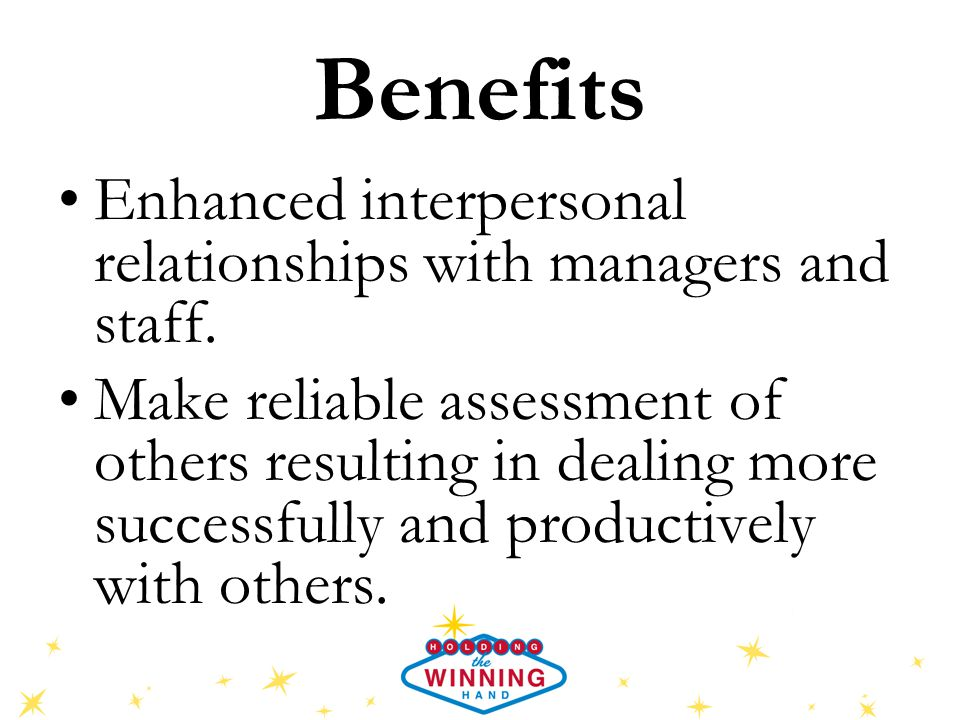 Benefits Enhanced interpersonal relationships with managers and staff. Make reliable assessment of others resulting in dealing more successfully and p
