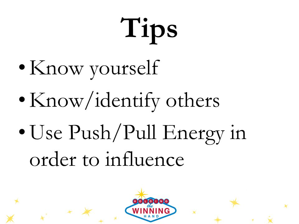 Tips Know yourself Know/identify others Use Push/Pull Energy in order to influence
