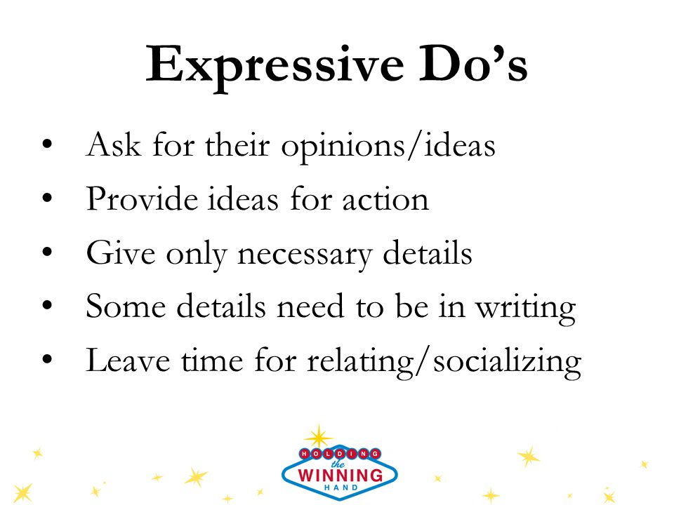 Expressive Don'ts Be curt, cold, or tight-lipped Pressure them with facts and figures, alternatives, abstraction Leave decisions hanging up in the air Waste too much time chatting Talk down to them