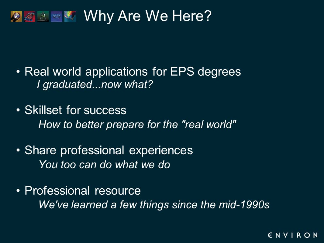 Why Are We Here? Real world applications for EPS degrees I graduated...now what? Skillset for success How to better prepare for the