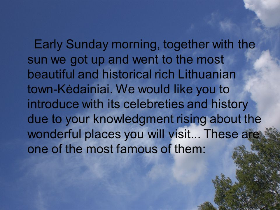 Early Sunday morning, together with the sun we got up and went to the most beautiful and historical rich Lithuanian town-Kėdainiai. We would like you