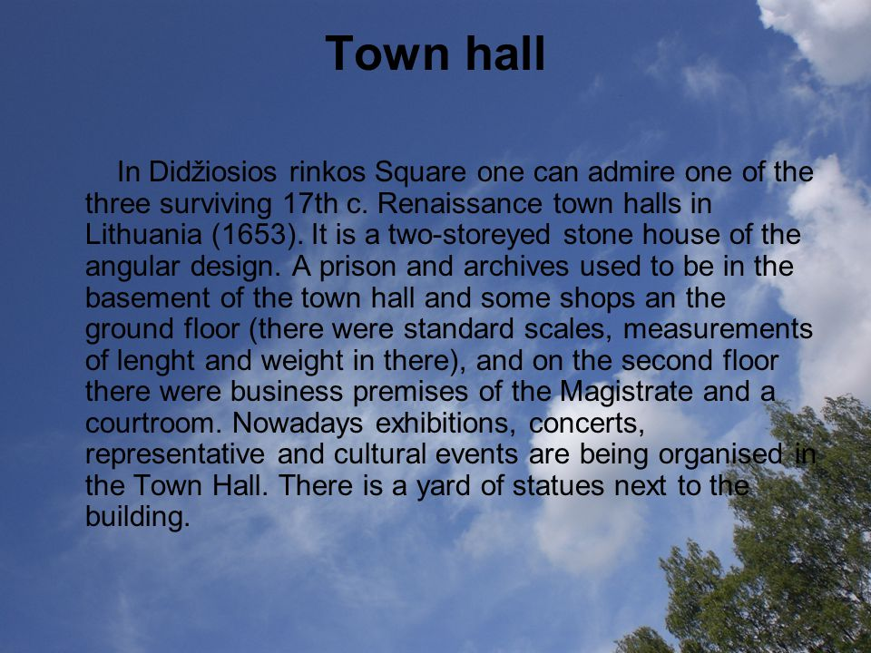 Town hall In Didžiosios rinkos Square one can admire one of the three surviving 17th c. Renaissance town halls in Lithuania (1653). It is a two-storey