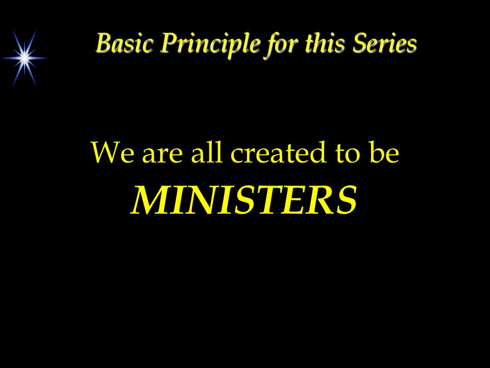 Basic Principle for this Series We are all created to be MINISTERS