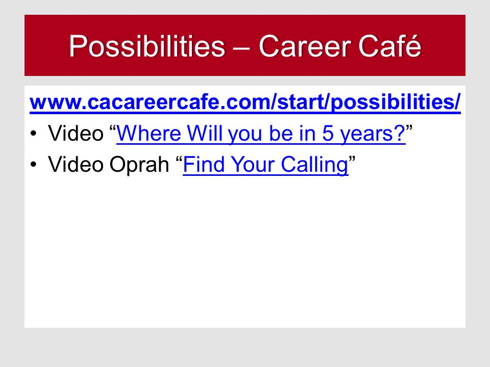 Possibilities – Career CaféPossibilities – Career Café www.cacareercafe.com/start/possibilities/ Video Where Will you be in 5 years? Where Will you be in 5 years.