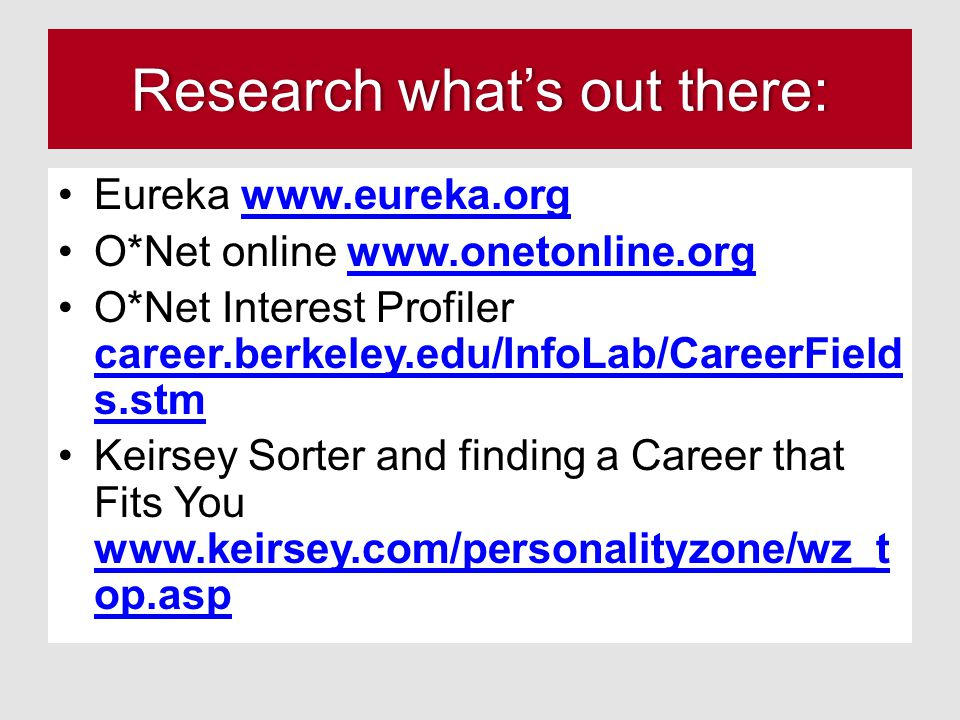 Research what's out there:Research what's out there: Eureka www.eureka.orgwww.eureka.org O*Net online www.onetonline.orgwww.onetonline.org O*Net Interest Profiler career.berkeley.edu/InfoLab/CareerField s.stm career.berkeley.edu/InfoLab/CareerField s.stm Keirsey Sorter and finding a Career that Fits You www.keirsey.com/personalityzone/wz_t op.asp www.keirsey.com/personalityzone/wz_t op.asp