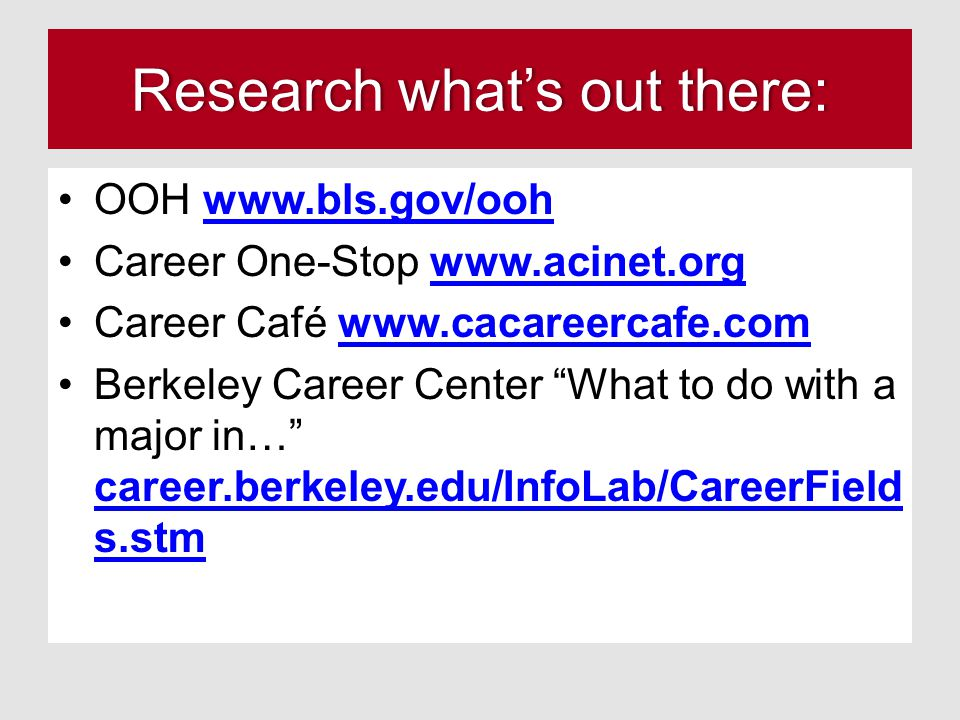 Research what's out there:Research what's out there: OOH www.bls.gov/oohwww.bls.gov/ooh Career One-Stop www.acinet.orgwww.acinet.org Career Café www.c