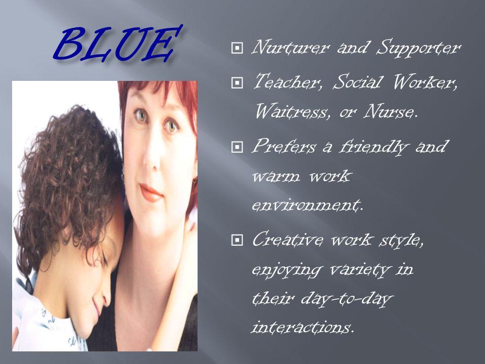 BLUE  Nurturer and Supporter  Teacher, Social Worker, Waitress, or Nurse.  Prefers a friendly and warm work environment.  Creative work style, enj