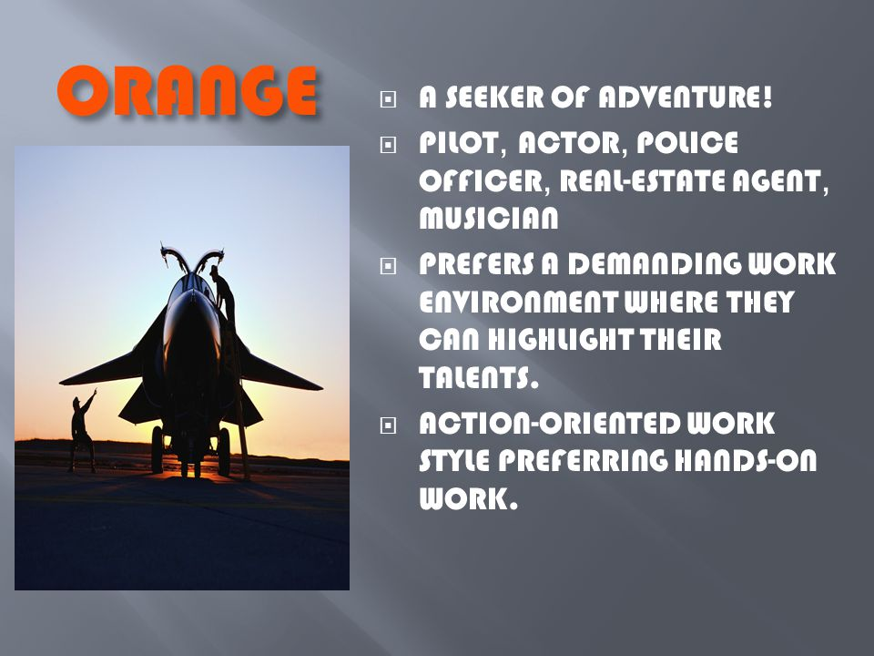ORANGE  A SEEKER OF ADVENTURE!  PILOT, ACTOR, POLICE OFFICER, REAL-ESTATE AGENT, MUSICIAN  PREFERS A DEMANDING WORK ENVIRONMENT WHERE THEY CAN HIGH