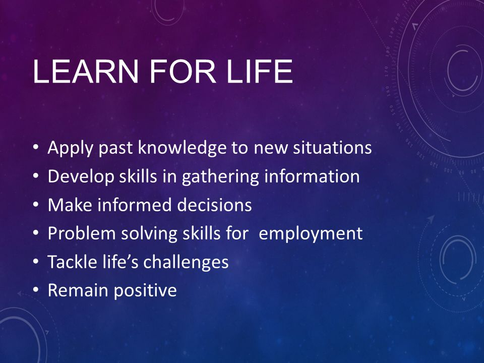 LEARN FOR LIFE Apply past knowledge to new situations Develop skills in gathering information Make informed decisions Problem solving skills for employment Tackle life's challenges Remain positive